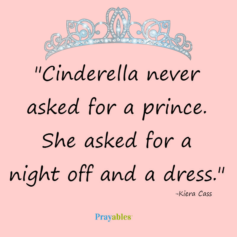 Cinderella never asked for a prince She asked for a night off and a dress